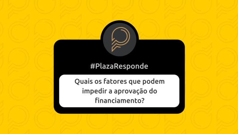 #PlazaResponde: Quais os fatores que podem reprovar o financiamento?