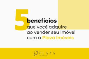 5 benefícios de vender seu imóvel com a Plaza   Plaza Imóveis, a sua imobiliária em Chapecó, SC